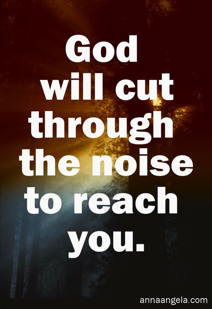 God cuts through the noise to reach you.