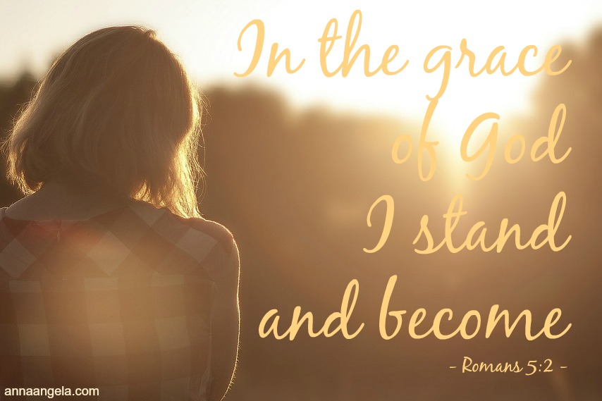 In the grace of God I stand and become (Rom 5:2)