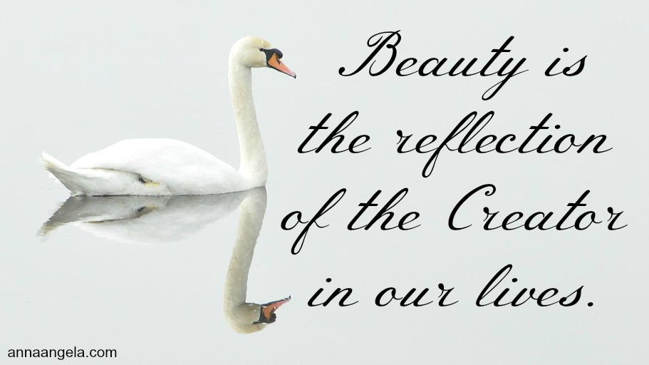 Beauty is the reflection of the Creator in our lives.