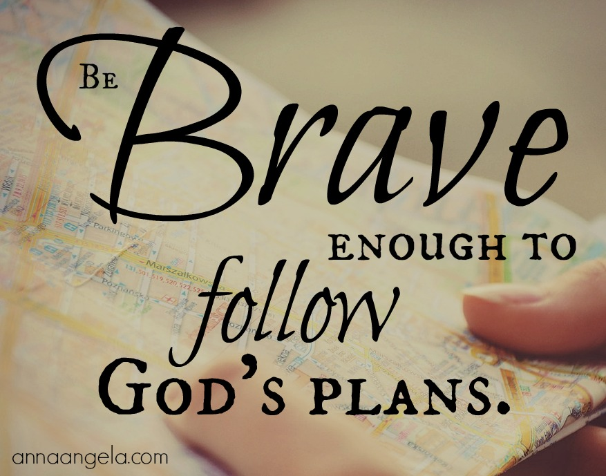 Be brave enough to follow God's plans.
