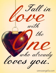 Fall in love with the One who already loves you.
