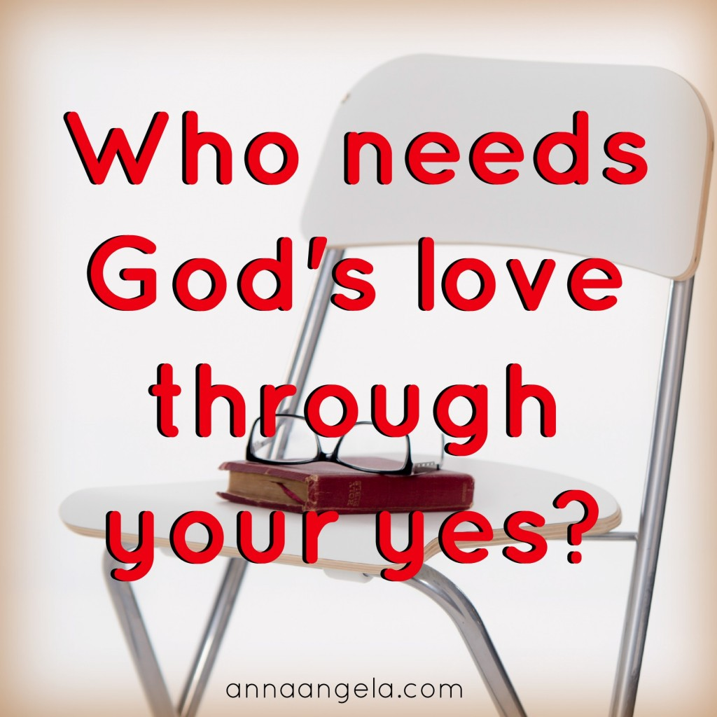 Who needs God's love through your yes?